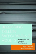 Recording Skills in Safeguarding Adults : Best Practice and Evidential Requirements :  Best Practice and Evidential Requirements - Jacki Pritchard
