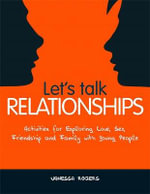 Let's Talk Relationships : Activities for Exploring Love, Sex, Friendship and Family with Young People - Vanessa Rogers