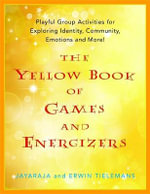The Yellow Book of Games and Energizers : Playful Group Activities for Exploring Identity, Community, Emotions and More! - Jayaraja Tielemans