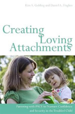 Creating Loving Attachments : Parenting with PACE to Nurture Confidence and Security in the Troubled Child - Kim S. Golding