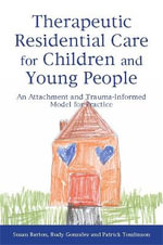 Therapeutic Residential Care for Children : An Attachment and Trauma-informed Model for Practice - Susan Barton