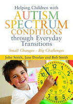 Small Changes - Big Challenges : Helping Children with Autism Spectrum Conditions Through Everyday Transitions - John Smith