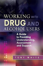 Working with Drug and Alcohol Users : A Guide to Providing Understanding, Assessment and Support - Tony White