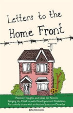 Letters to the Home Front : Positive Thoughts and Ideas for Parents Bringing Up Children with Developmental Disabilities Such as Autism - John Clements