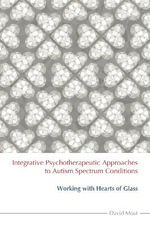 Integrative Psychotherapeutic Approaches to Autism Spectrum Conditions : Emotional Wellbeing on the Autism Spectrum - David Moat