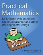 Practical Mathematics for Children with an Autism Spectrum Disorder and Other Developmental Delays : How to Teach Math to Teenagers and Survive - Jo Adkins