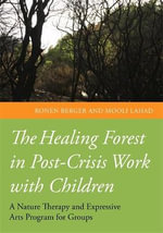 The Healing Forest in Post-Crisis Work with Children : A Nature and Expressive Arts Programme for Groups - Ronen Berger