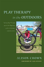 Play Therapy in the Outdoors : Taking Play Therapy out of the Playroom and into Natural Environments - Alison Chown