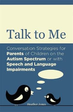 Talk to Me : Conversation Strategies for Parents of Children on the Autism Spectrum or with Speech and Language Impairments - Heather Jones