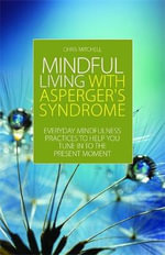 Mindful Living with Asperger's Syndrome : Everyday Mindfulness Practices to Help You Tune in to the Present Moment - Chris Mitchell