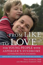 From Like to Love for Young People with Asperger's Syndrome or Mild Autism : Learning How to Express and Enjoy Affection with Family and Friends - Tony Attwood