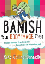 Banish Your Body Image Thief : A Cognitive Behavioural Therapy Workbook on Building Positive Body Image for Young People - Kate Collins-Donnelly