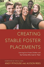 Creating Stable Foster Placements : Learning from Foster Children and the Families Who Care for Them - Andy Pithouse