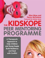 The KidsKope Peer Mentoring Programme : A Therapeutic Approach to Help Children and Young People Build Resilience and Deal with Conflict - Nina Wroe
