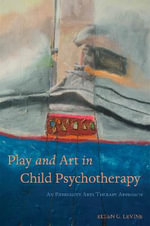 Play and Art in Child Psychotherapy : An Expressive Arts Therapy Approach - Ellen Levine