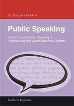An Asperger's Guide to Public Speaking : How to Excel at Public Speaking for Professionals with Autism Spectrum Disorder - Rosalind A. Bergemann