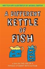 A Different Kettle of Fish : A Day in the Life of a Physics Student with Autism - Michael Barton