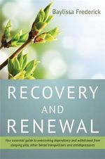 Recovery and Renewal : Your Essential Guide to Overcoming Dependency and Withdrawal from Sleeping Pills, Other 'Benzo' Tranquillisers and Antidepressants - Bliss Johns