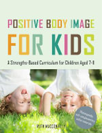 Positive Body Image for Kids : A Strengths-Based Curriculum for Children Aged 5-11 - Ruth MacConville
