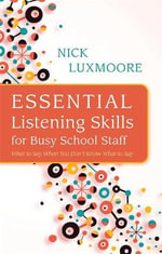 Essential Listening Skills for Busy School Staff : What to Say When You Don't Know What to Say - Nick Luxmoore