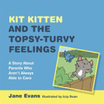 Kit Kitten and the Topsy Turvy Feelings : A Story About Parents Who Aren't Always Able to Care - Jane Evans
