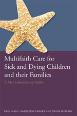 Multifaith Care for Sick and Dying Children and Their Families : A Multi-Disciplinary Guide - Paul Nash