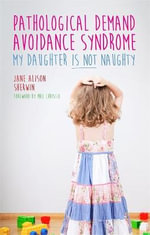 Pathalogical Demand Avoidance Syndrome : My Daughter is Not Naughty - Jane Alison Sherwin