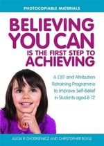 Believing You Can is the First Step to Achieving : A CBT and Attribution Retraining Programme to Improve Self-Belief in Students Aged 8-12 - Christopher Boyle