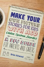Make Your Own Picture Stories for Kids with ASD (Autism Spectrum Disorder) : A DIY Guide for Parents and Carers - Brian Attwood