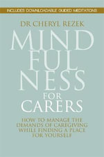 Mindfulness for Carers : How to Manage the Demands of Caregiving While Finding a Place for Yourself - Cheryl Rezek