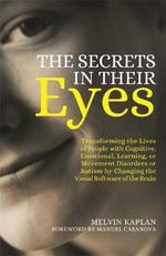 The Secrets in Their Eyes : Transforming the Lives of People with Cognitive, Emotional, Learning, or Movement Disorders or Autism by Changing the Visual Software of the Brain - Melvin Kaplan