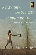 Nerdy, Shy, and Socially Inappropriate : A User Guide to an Asperger Life - Cynthia Kim