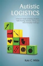 Autistic Logistics : A Parent's Guide to Tackling Bedtime, Toilet Training, Tantrums, Hitting, and Other Everyday Challenges - Kate Wilde