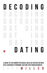 Decoding Dating : A Guide to the Unwritten Social Rules of Dating for Men With Asperger Syndrome (Autism Spectrum Disorder) - John Miller