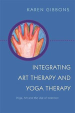 Integrating Art Therapy and Yoga Therapy : Yoga, Art, and the Use of Intention - Karen Gibbons