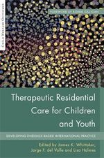 Therapeutic Residential Care for Children and Youth : Developing Evidence-Based International Practice