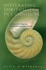 Integrating Spirituality in Counseling : A Manual for Using the Experiential Focusing Method - Elfie Hinterkopf