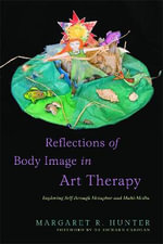 Reflections of Body Image in Art Therapy : Exploring Self Through Metaphor and Multi-media - Margaret R. Hunter