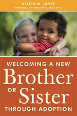 Welcoming a New Brother or Sister Through Adoption : From Navigating New Relationships to Building a Loving Family - Arleta M. James