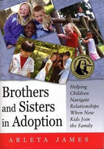 Brothers and Sisters in Adoption : Helping Children Navigate Relationships When New Kids Join the Family - Arleta M. James