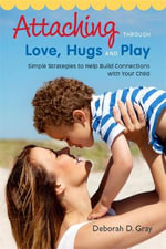 Attaching through love, hugs and play : Simple Strategies to Help Build Connections with Your Child - Deborah D. Gray