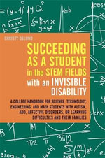 Succeeding as a Student in the STEM Fields with an Invisible Disability : A College Handbook for Science, Technology, Engineering, and Math Students with Autism, ADD, Affective Disorders, or Learning Difficulties and Their Families - Christy Oslund