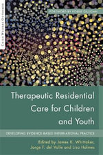 Therapeutic Residential Care for Children and Youth : Developing Evidence-Based International Practice - James K. Whittaker