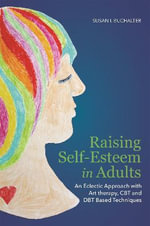Raising Self-Esteem in Adults : An Eclectic Approach with Art Therapy, CBT and DBT Based Techniques - Susan I. Buchalter