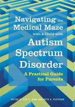 Navigating the medical maze with a child with autism spectrum disorder : Navigating the medical maze a practical guide for parents