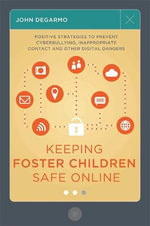 Keeping foster children safe online : Positive strategies to prevent cyberbullying, inappropriate contact and other digital dangers - John DeGarmo