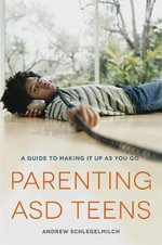 Parenting ASD teens : A guide to making it up as you go - Andrew Schlegelmilch