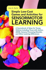 Simple Low-cost Games and Activities for Sensorimotor Learning : A Sourcebook of Ideas for Young Children Including Those with Autism, ADHD, Sensory Processing Disorder, and Other Learning Differences - Lisa A. Kurtz