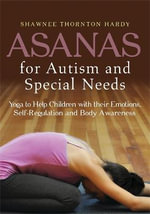 Asanas for Autism and Special Needs : Yoga to Help Children With Their Emotions, Self-Regulation and Body Awareness - Shawnee Thornton Hardy