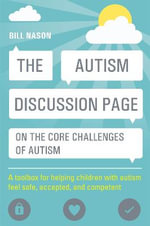 The Autism Discussion Page on the Core Challenges of Autism : A Toolbox for Helping Children with Autism Feel Safe, Accepted, and Competent - Bill Nason